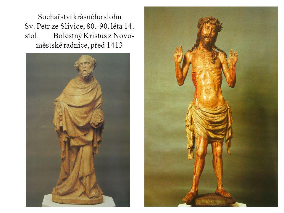 Sochařství krásného slohu Sv. Petr ze Slivice, 80.-90. léta 14. stol. Bolestný Kristus z Novo- městské radnice, před 1413