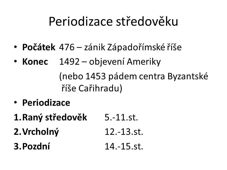 Periodizace středověku Počátek 476 – zánik Západořímské říše Konec 1492 – objevení Ameriky (nebo 1453 pádem centra Byzantské říše Cařihradu) Periodizace 1.Raný středověk 5.-11.st.