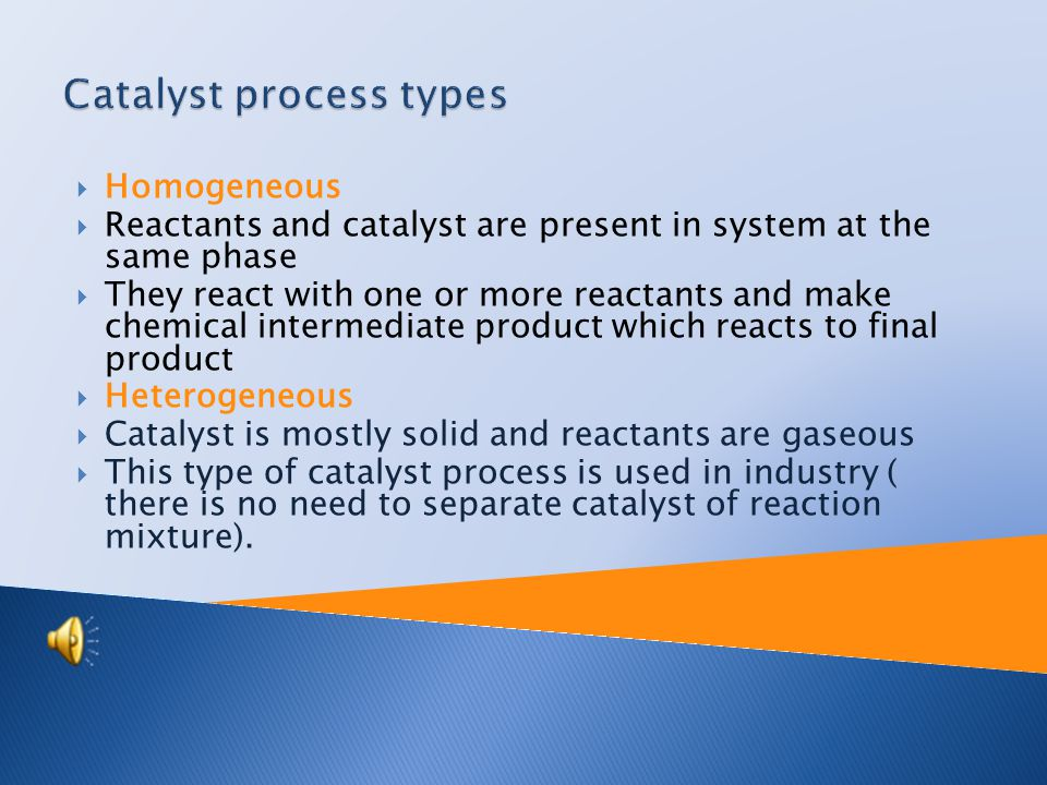  Homogeneous  Reactants and catalyst are present in system at the same phase  They react with one or more reactants and make chemical intermediate product which reacts to final product  Heterogeneous  Catalyst is mostly solid and reactants are gaseous  This type of catalyst process is used in industry ( there is no need to separate catalyst of reaction mixture).