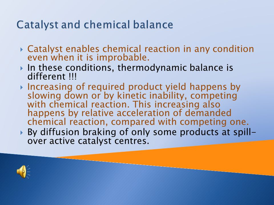  Homogeneous  Reactants and catalyst are present in system at the same phase  They react with one or more reactants and make chemical intermediate product which reacts to final product  Heterogeneous  Catalyst is mostly solid and reactants are gaseous  This type of catalyst process is used in industry ( there is no need to separate catalyst of reaction mixture).