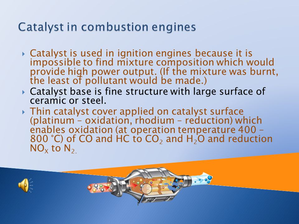  Catalyst is used in ignition engines because it is impossible to find mixture composition which would provide high power output.