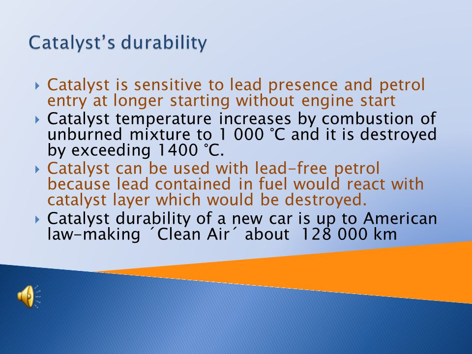  Catalyst is sensitive to lead presence and petrol entry at longer starting without engine start  Catalyst temperature increases by combustion of unburned mixture to 1 000 °C and it is destroyed by exceeding 1400 °C.