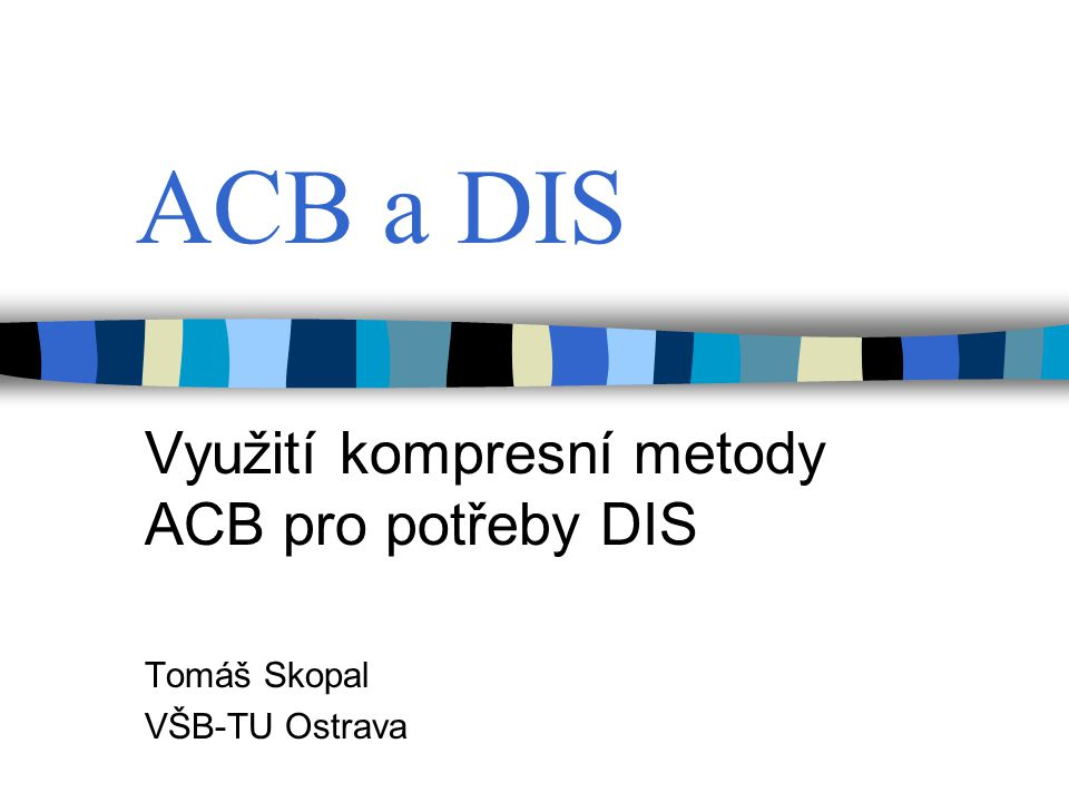ACB a DIS Využití kompresní metody ACB pro potřeby DIS Tomáš Skopal VŠB-TU Ostrava
