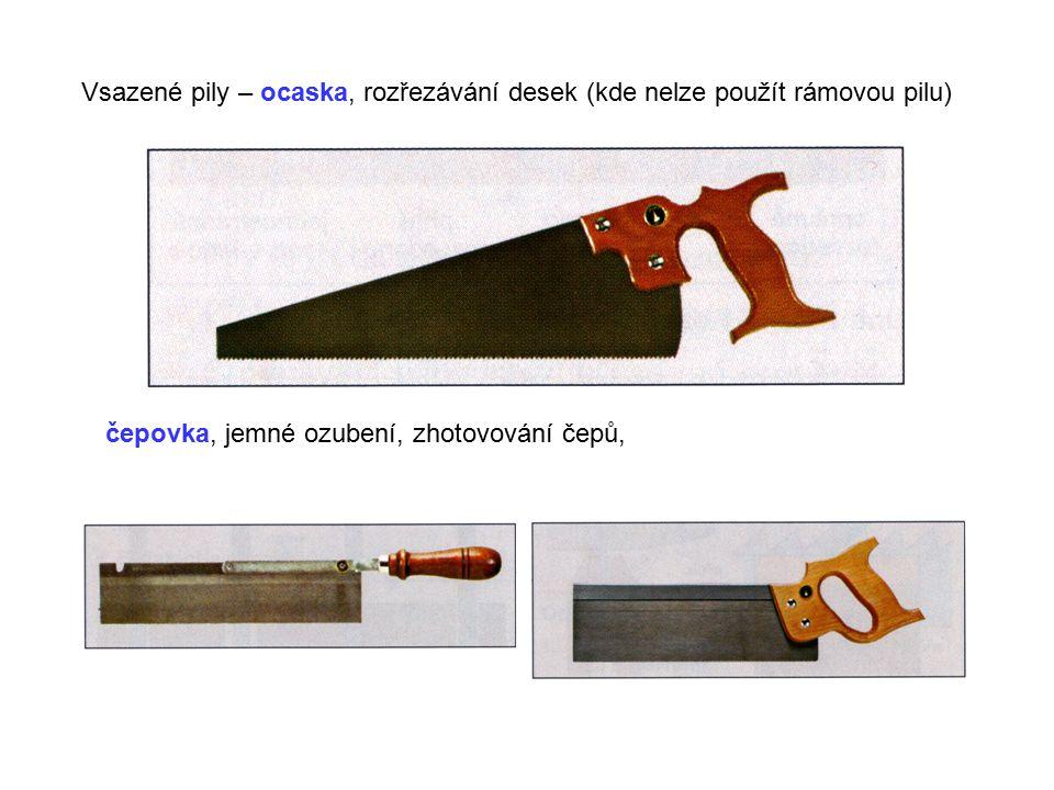 Vsazené pily – ocaska, rozřezávání desek (kde nelze použít rámovou pilu) čepovka, jemné ozubení, zhotovování čepů,