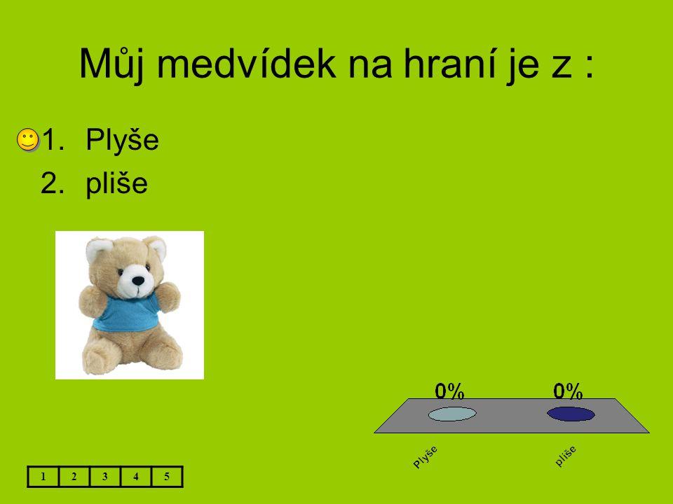 Můj medvídek na hraní je z : 12345 1.Plyše 2.pliše