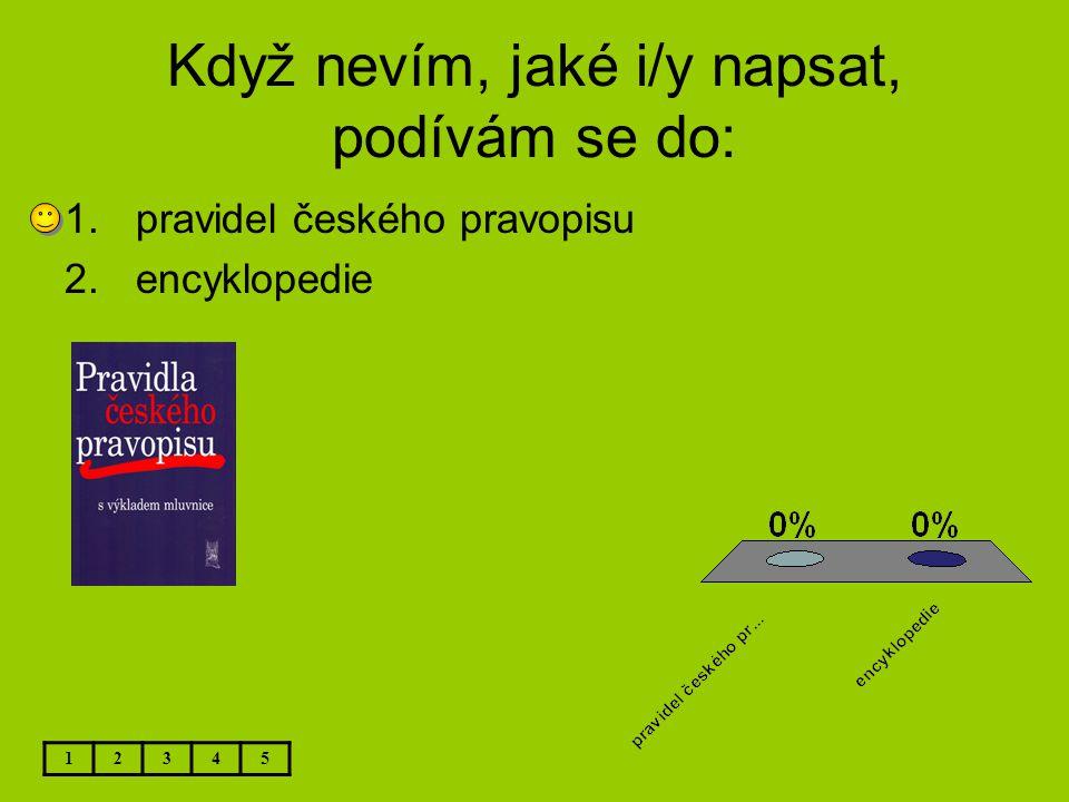 Když nevím, jaké i/y napsat, podívám se do: 12345 1.pravidel českého pravopisu 2.encyklopedie