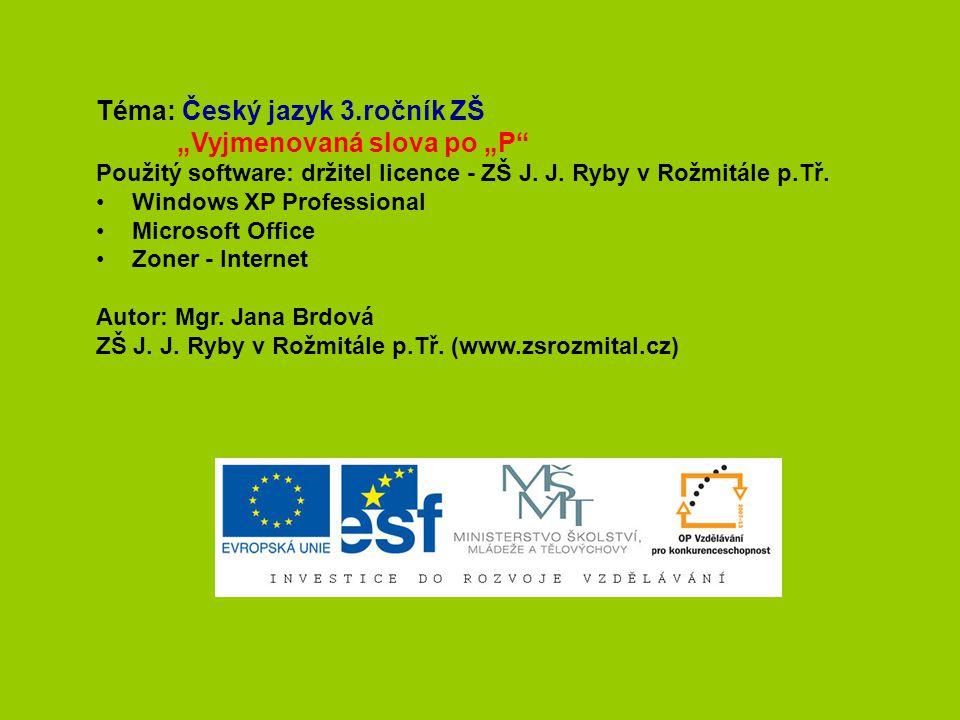 """Téma: Český jazyk 3.ročník ZŠ """"Vyjmenovaná slova po """"P"""" Použitý software: držitel licence - ZŠ J. J. Ryby v Rožmitále p.Tř. Windows XP Professional Mi"""
