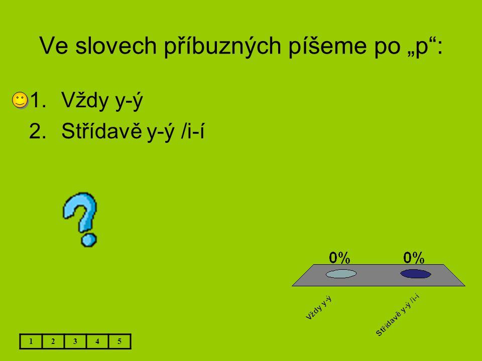 """Ve slovech příbuzných píšeme po """"p"""": 12345 1.Vždy y-ý 2.Střídavě y-ý /i-í"""