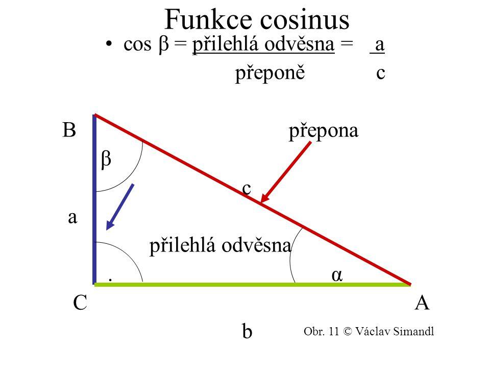 Funkce cosinus cos β = přilehlá odvěsna = a přeponě c B přepona β c a přilehlá odvěsna. α C A b Obr. 11 © Václav Simandl