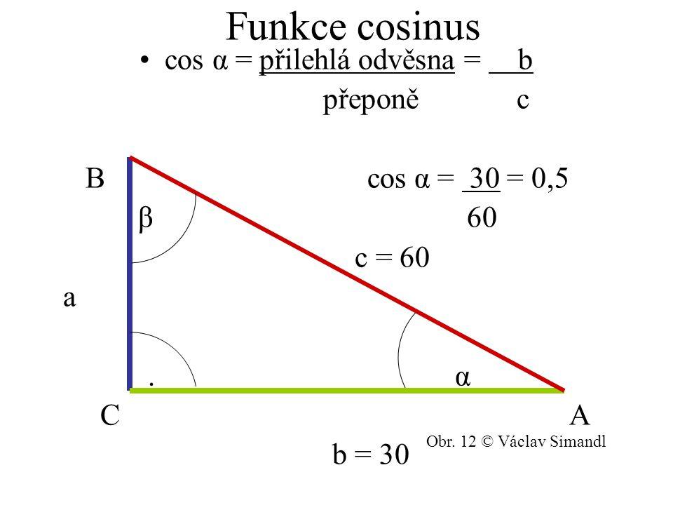 Funkce cosinus cos α = přilehlá odvěsna = b přeponě c B cos α = 30 = 0,5 β 60 c = 60 a. α C A b = 30 Obr. 12 © Václav Simandl
