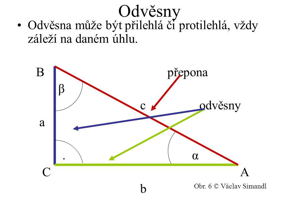 Odvěsny Odvěsna může být přilehlá či protilehlá, vždy záleží na daném úhlu. B přepona β c odvěsny a. α C A b Obr. 6 © Václav Simandl