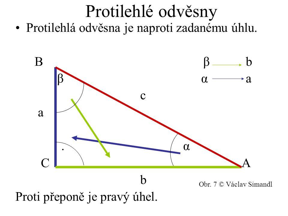 Protilehlé odvěsny Protilehlá odvěsna je naproti zadanému úhlu. B β b β α a c a. α C A b Proti přeponě je pravý úhel. Obr. 7 © Václav Simandl