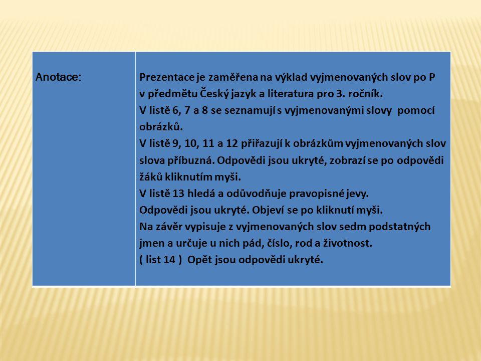Anotace:Prezentace je zaměřena na výklad vyjmenovaných slov po P v předmětu Český jazyk a literatura pro 3. ročník. V listě 6, 7 a 8 se seznamují s vy