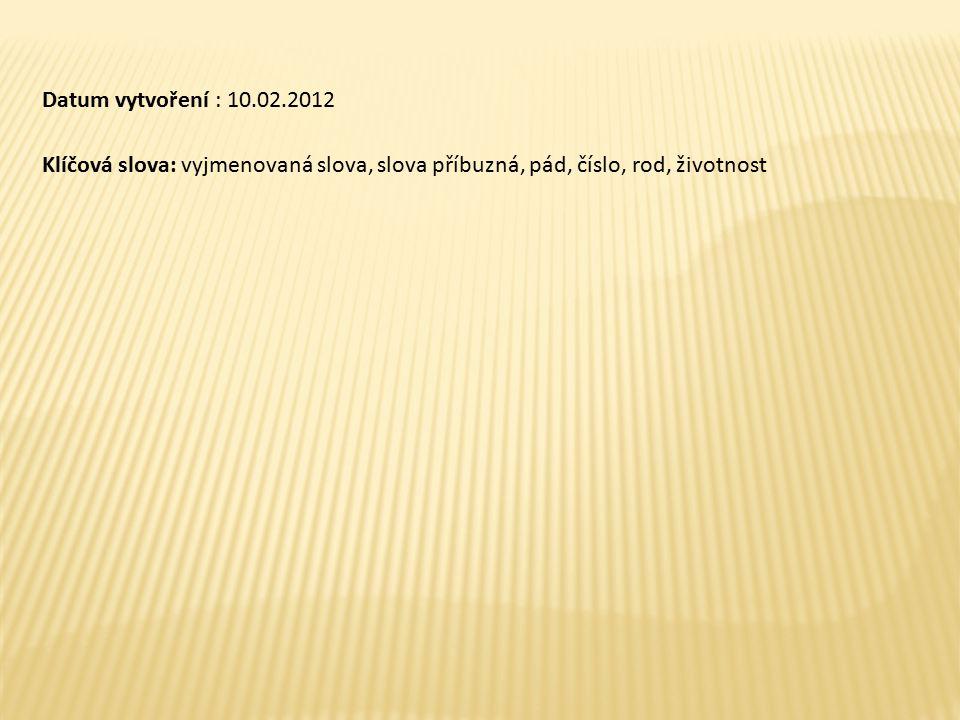 Datum vytvoření : 10.02.2012 Klíčová slova: vyjmenovaná slova, slova příbuzná, pád, číslo, rod, životnost