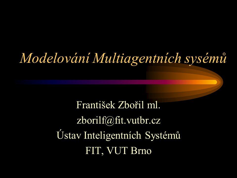 Modelování Multiagentních sysémů František Zbořil ml. zborilf@fit.vutbr.cz Ústav Inteligentních Systémů FIT, VUT Brno
