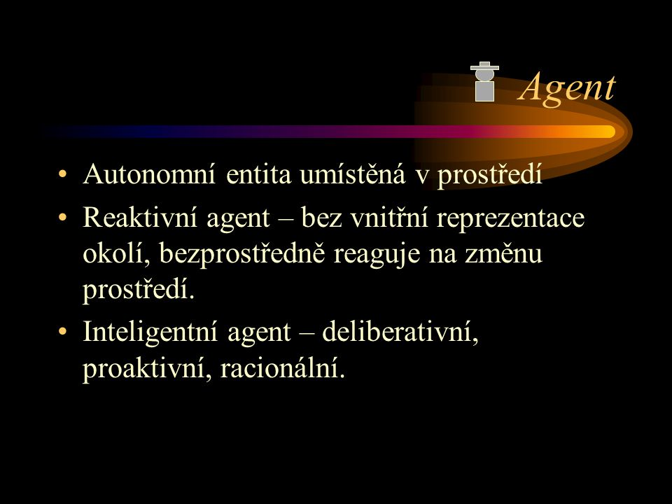 Agent Autonomní entita umístěná v prostředí Reaktivní agent – bez vnitřní reprezentace okolí, bezprostředně reaguje na změnu prostředí. Inteligentní a
