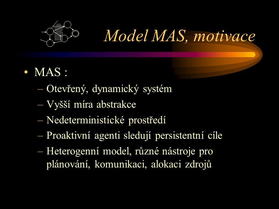 Model MAS, motivace MAS : –Otevřený, dynamický systém –Vyšší míra abstrakce –Nedeterministické prostředí –Proaktivní agenti sledují persistentní cíle –Heterogenní model, různé nástroje pro plánování, komunikaci, alokaci zdrojů