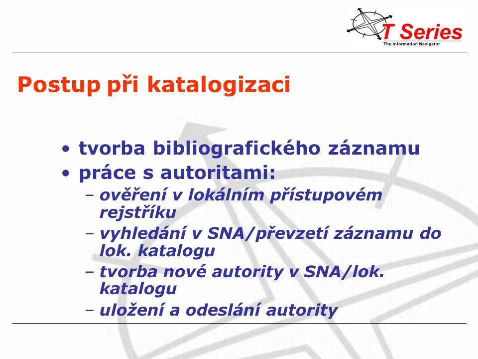 Postup při katalogizaci tvorba bibliografického záznamu práce s autoritami: –ověření v lokálním přístupovém rejstříku –vyhledání v SNA/převzetí záznamu do lok.