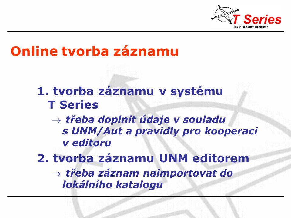 Online tvorba záznamu 1. tvorba záznamu v systému T Series  třeba doplnit údaje v souladu s UNM/Aut a pravidly pro kooperaci v editoru 2. tvorba zázn