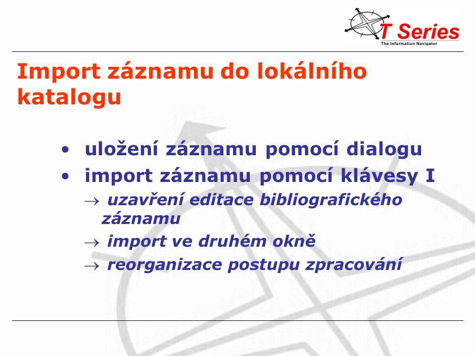 Import záznamu do lokálního katalogu uložení záznamu pomocí dialogu import záznamu pomocí klávesy I  uzavření editace bibliografického záznamu  import ve druhém okně  reorganizace postupu zpracování