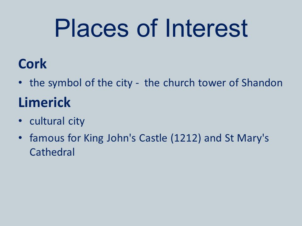 Places of Interest Cork the symbol of the city - the church tower of Shandon Limerick cultural city famous for King John's Castle (1212) and St Mary's