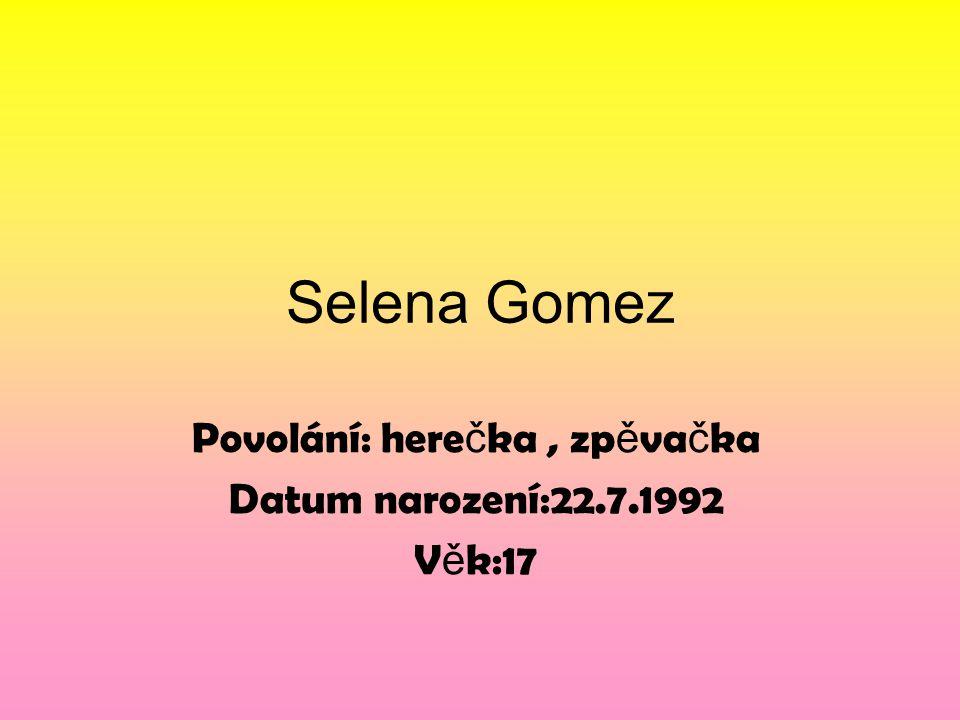 Selena Gomez Povolání: here č ka, zp ě va č ka Datum narození:22.7.1992 V ě k:17