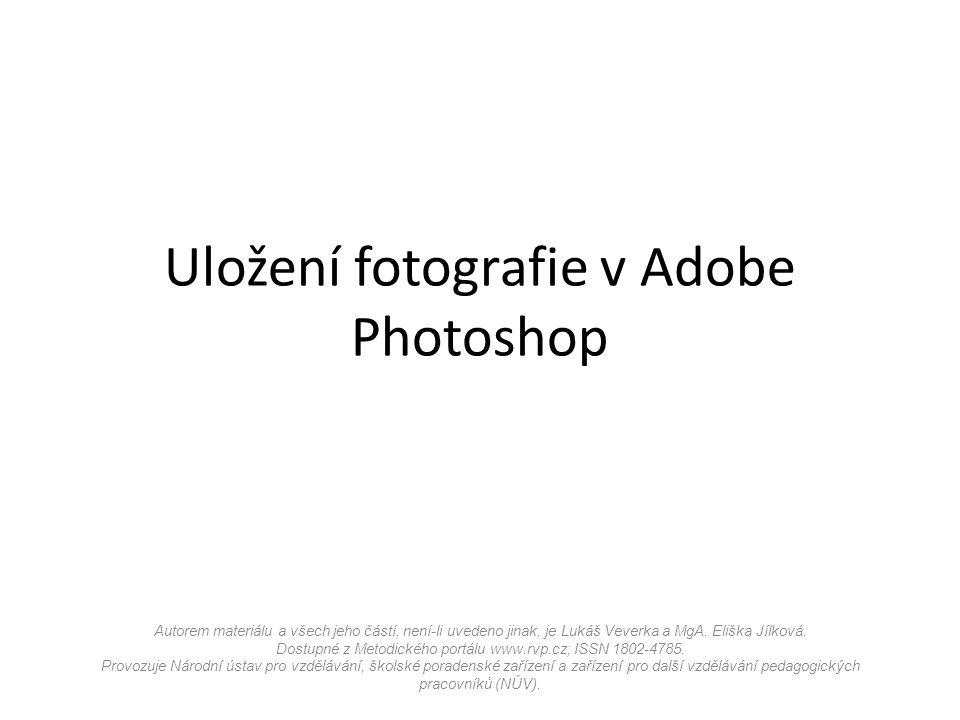 Uložení fotografie v Adobe Photoshop Autorem materiálu a všech jeho částí, není-li uvedeno jinak, je Lukáš Veverka a MgA.