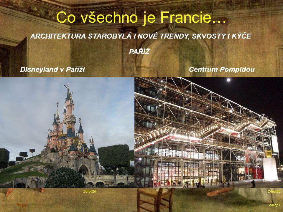 Co všechno je Francie… Zdroj: 1 ARCHITEKTURA STAROBYLÁ I NOVÉ TRENDY, SKVOSTY I KÝČE Zdroj:24 Disneyland v PařížiCentrum Pompidou Zdroj:25 PAŘÍŽ