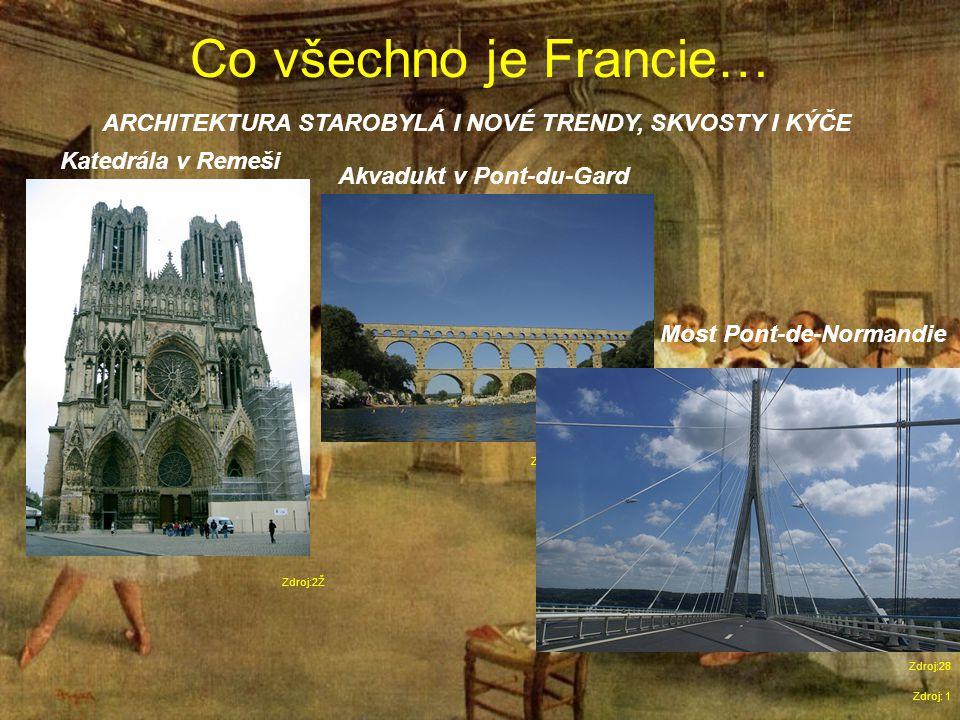 Co všechno je Francie… Zdroj: 1 ARCHITEKTURA STAROBYLÁ I NOVÉ TRENDY, SKVOSTY I KÝČE Zdroj:2Ž Katedrála v Remeši Akvadukt v Pont-du-Gard Most Pont-de-Normandie Zdroj:27 Zdroj:28