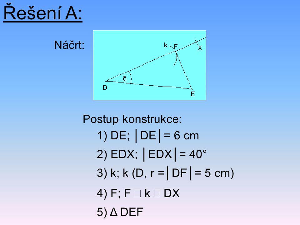 Řešení A: Náčrt: Postup konstrukce: 5) Δ DEF 2) EDX; │EDX│= 40° 1) DE; │DE│= 6 cm 4) F; F  k  DX 3) k; k (D, r =│DF│= 5 cm)