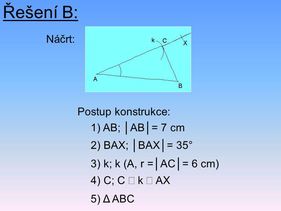 Řešení B: Náčrt: Postup konstrukce: 5) Δ ABC 2) BAX; │BAX│= 35° 1) AB; │AB│= 7 cm 4) C; C  k  AX 3) k; k (A, r =│AC│= 6 cm)