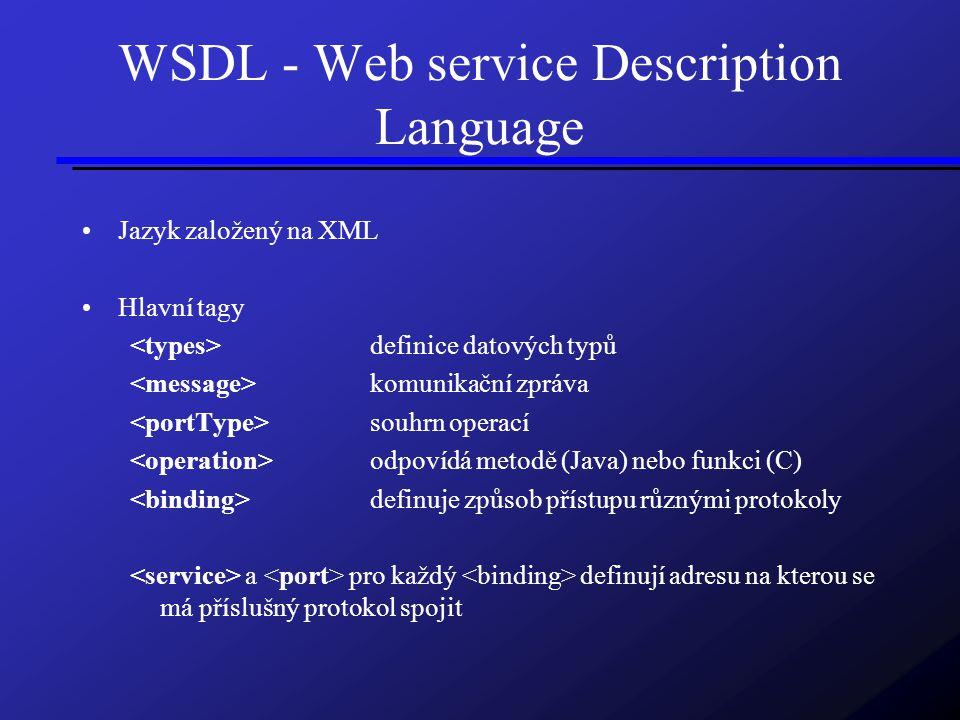 WSDL - Web service Description Language Jazyk založený na XML Hlavní tagy definice datových typů komunikační zpráva souhrn operací odpovídá metodě (Java) nebo funkci (C) definuje způsob přístupu různými protokoly a pro každý definují adresu na kterou se má příslušný protokol spojit