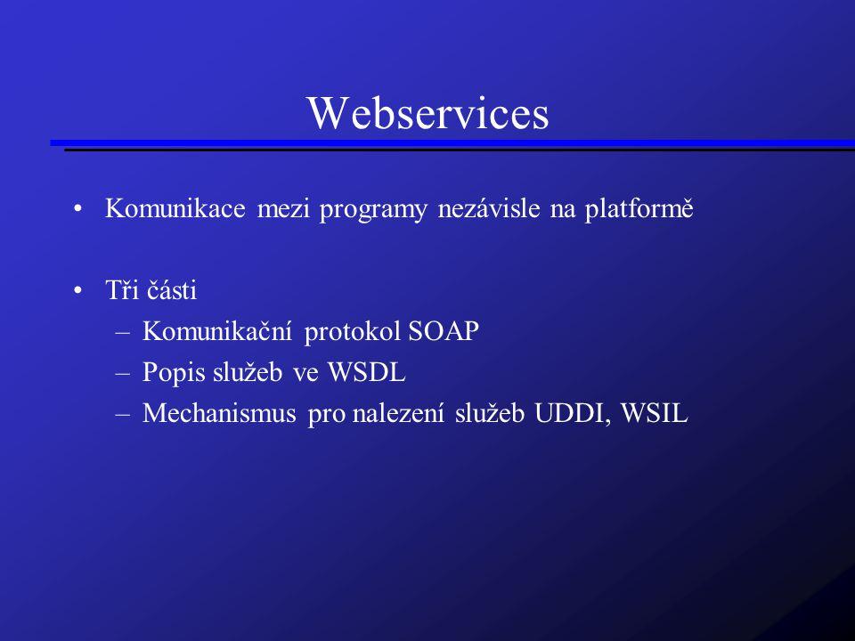 Webservices Komunikace mezi programy nezávisle na platformě Tři části –Komunikační protokol SOAP –Popis služeb ve WSDL –Mechanismus pro nalezení služeb UDDI, WSIL