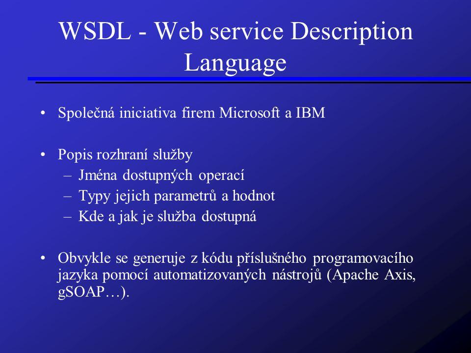 WSDL - Web service Description Language Společná iniciativa firem Microsoft a IBM Popis rozhraní služby –Jména dostupných operací –Typy jejich parametrů a hodnot –Kde a jak je služba dostupná Obvykle se generuje z kódu příslušného programovacího jazyka pomocí automatizovaných nástrojů (Apache Axis, gSOAP…).