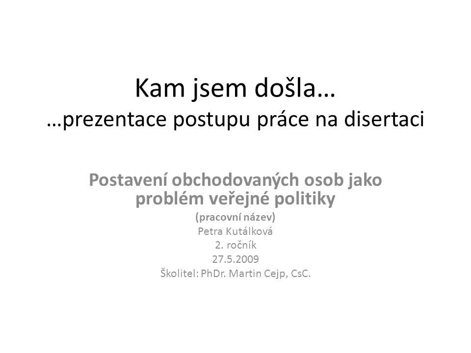 Kam jsem došla… …prezentace postupu práce na disertaci Postavení obchodovaných osob jako problém veřejné politiky (pracovní název) Petra Kutálková 2.