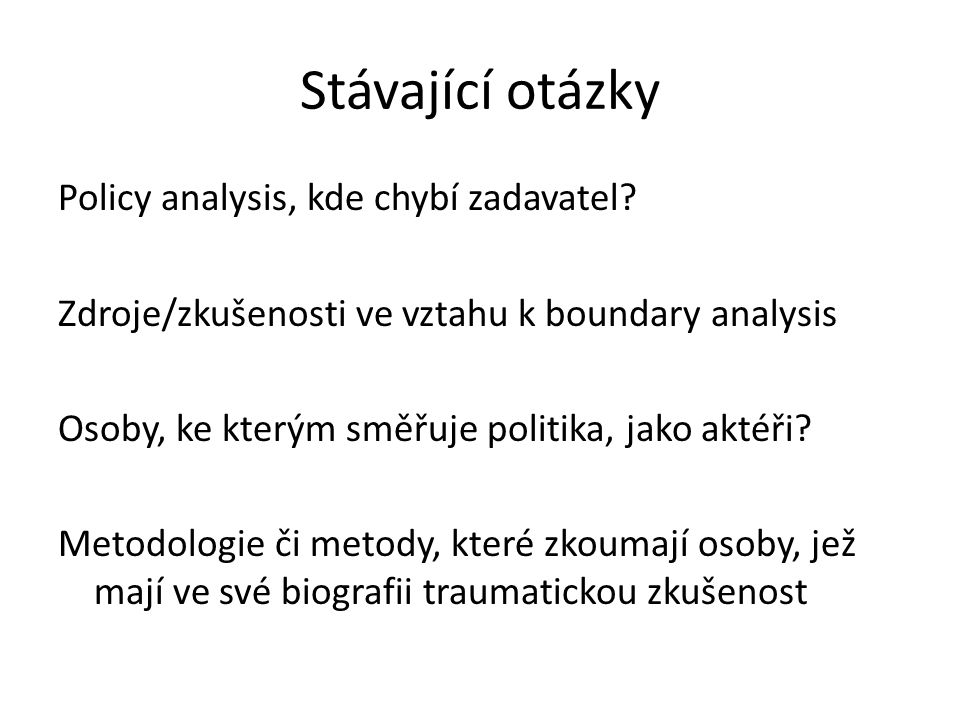 Stávající otázky Policy analysis, kde chybí zadavatel? Zdroje/zkušenosti ve vztahu k boundary analysis Osoby, ke kterým směřuje politika, jako aktéři?