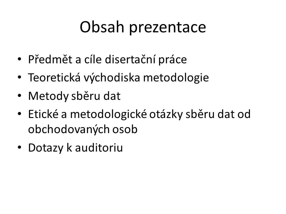 Obsah prezentace Předmět a cíle disertační práce Teoretická východiska metodologie Metody sběru dat Etické a metodologické otázky sběru dat od obchodo