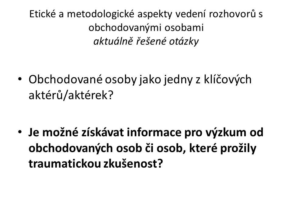 Etické a metodologické aspekty vedení rozhovorů s obchodovanými osobami Východiska: – Odborná literatura vážící se k metodologii výzkumů OSL a příbuzných témat – Metodologie realizovaných výzkumů, na kterých se podílely OO – (Publikace k etice výzkumů, metodologii kvalitativních výzkumů)  metodologií je nutné ošetřit: – Informovaný souhlas – Důvěrnost a právo na soukromí – Nezraňující způsob výzkumu – Bezpečnost (Brunovskis, a další, 2007; Callamard, 1999; Ellsberg, a další, 2005; Harrison, 2006; Zimmerman, 2006; United Nations Inter- Agency Project on Human Trafficking, 2008; Surtees, 2007 a další ).