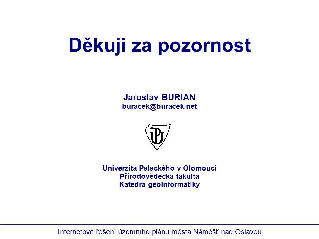 Internetové řešení územního plánu města Náměšť nad Oslavou Jaroslav BURIAN buracek@buracek.net Děkuji za pozornost Univerzita Palackého v Olomouci Přírodovědecká fakulta Katedra geoinformatiky