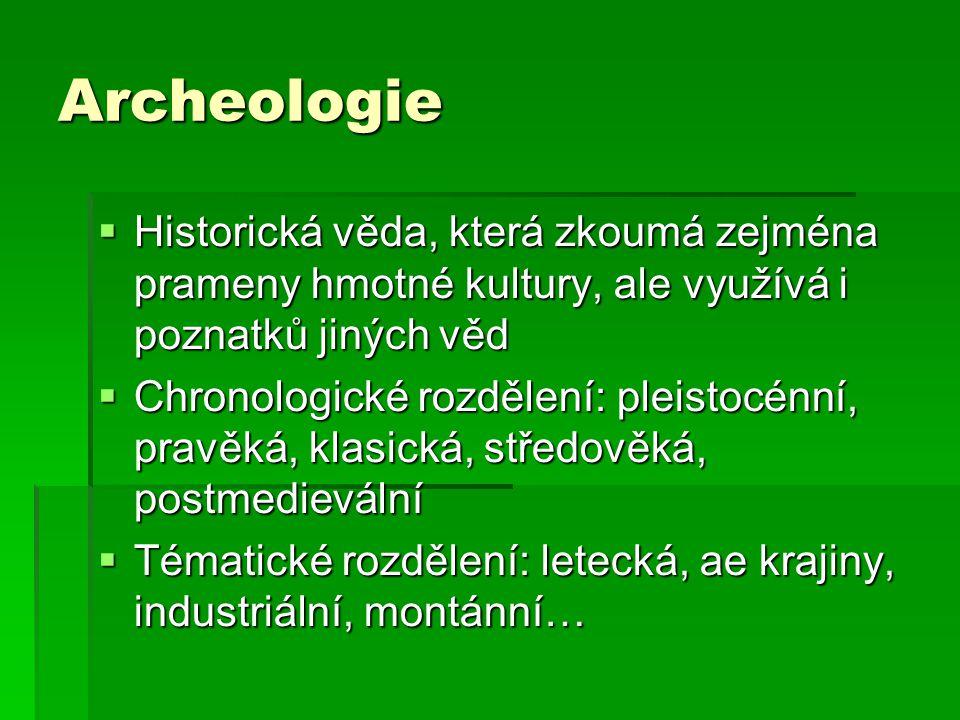 Archeologie  Historická věda, která zkoumá zejména prameny hmotné kultury, ale využívá i poznatků jiných věd  Chronologické rozdělení: pleistocénní, pravěká, klasická, středověká, postmedievální  Tématické rozdělení: letecká, ae krajiny, industriální, montánní…