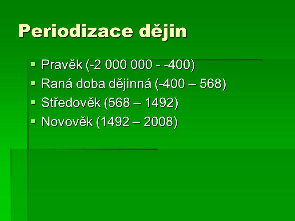 Periodizace dějin  Pravěk (-2 000 000 - -400)  Raná doba dějinná (-400 – 568)  Středověk (568 – 1492)  Novověk (1492 – 2008)
