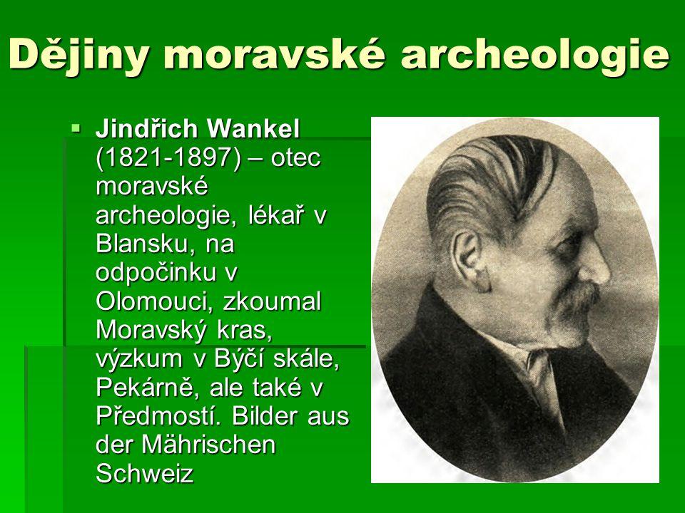 Dějiny moravské archeologie  Jindřich Wankel (1821-1897) – otec moravské archeologie, lékař v Blansku, na odpočinku v Olomouci, zkoumal Moravský kras, výzkum v Býčí skále, Pekárně, ale také v Předmostí.