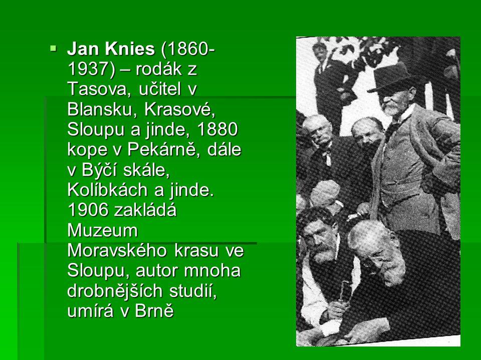  Jan Knies (1860- 1937) – rodák z Tasova, učitel v Blansku, Krasové, Sloupu a jinde, 1880 kope v Pekárně, dále v Býčí skále, Kolíbkách a jinde. 1906