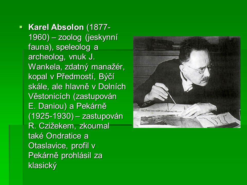  Karel Absolon (1877- 1960) – zoolog (jeskynní fauna), speleolog a archeolog, vnuk J. Wankela, zdatný manažér, kopal v Předmostí, Býčí skále, ale hla
