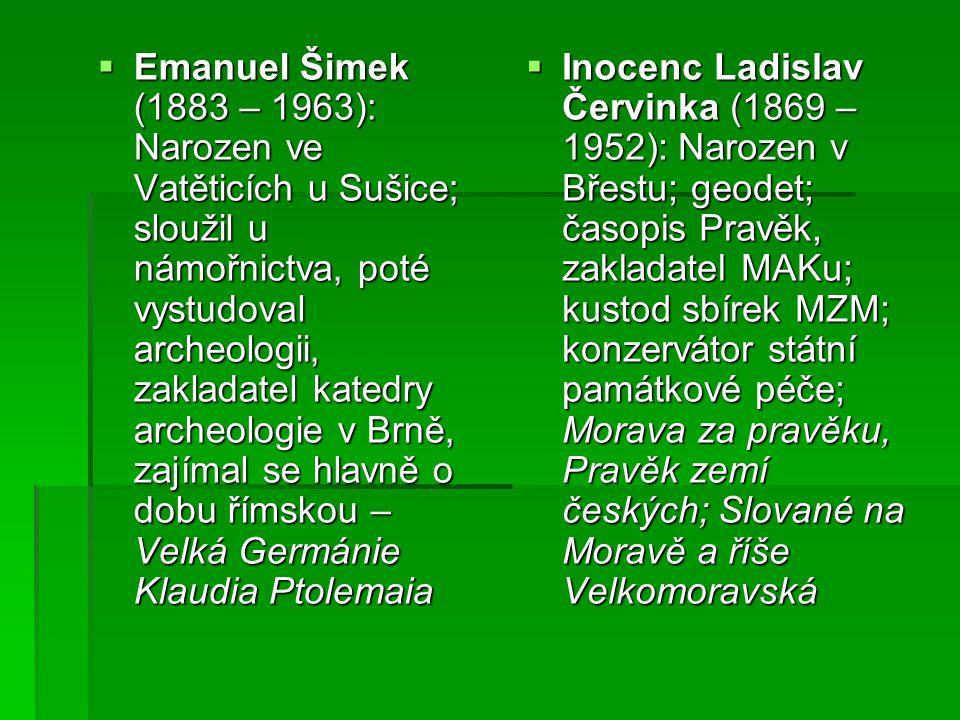 Emanuel Šimek (1883 – 1963): Narozen ve Vatěticích u Sušice; sloužil u námořnictva, poté vystudoval archeologii, zakladatel katedry archeologie v Br