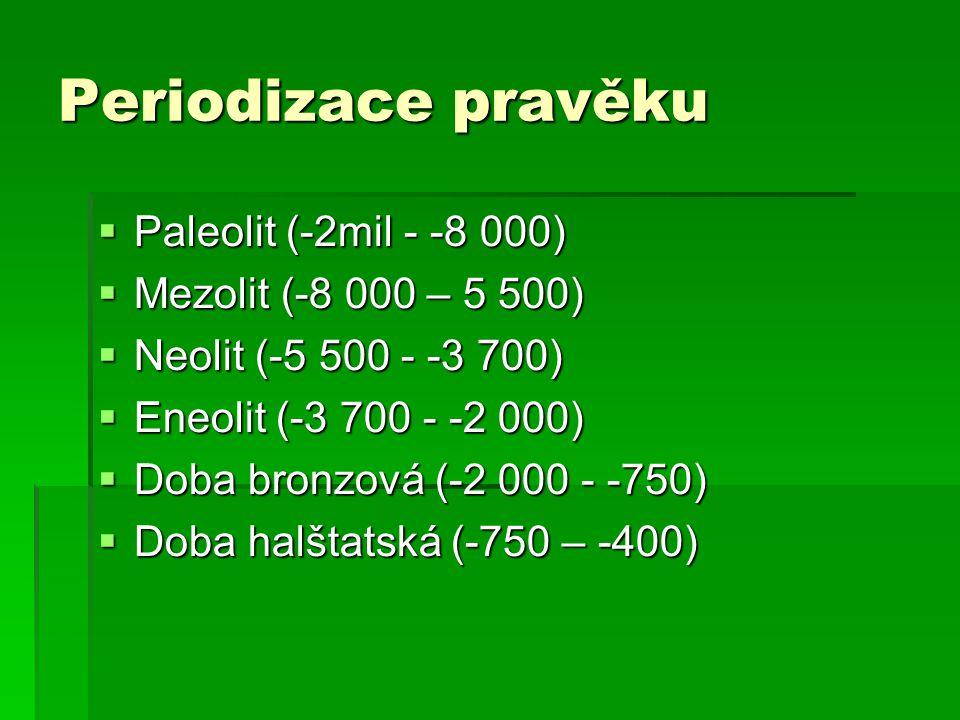 Periodizace pravěku  Paleolit (-2mil - -8 000)  Mezolit (-8 000 – 5 500)  Neolit (-5 500 - -3 700)  Eneolit (-3 700 - -2 000)  Doba bronzová (-2 000 - -750)  Doba halštatská (-750 – -400)
