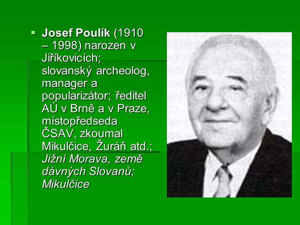  Josef Poulík (1910 – 1998) narozen v Jiříkovicích; slovanský archeolog, manager a popularizátor; ředitel AÚ v Brně a v Praze, místopředseda ČSAV, zk