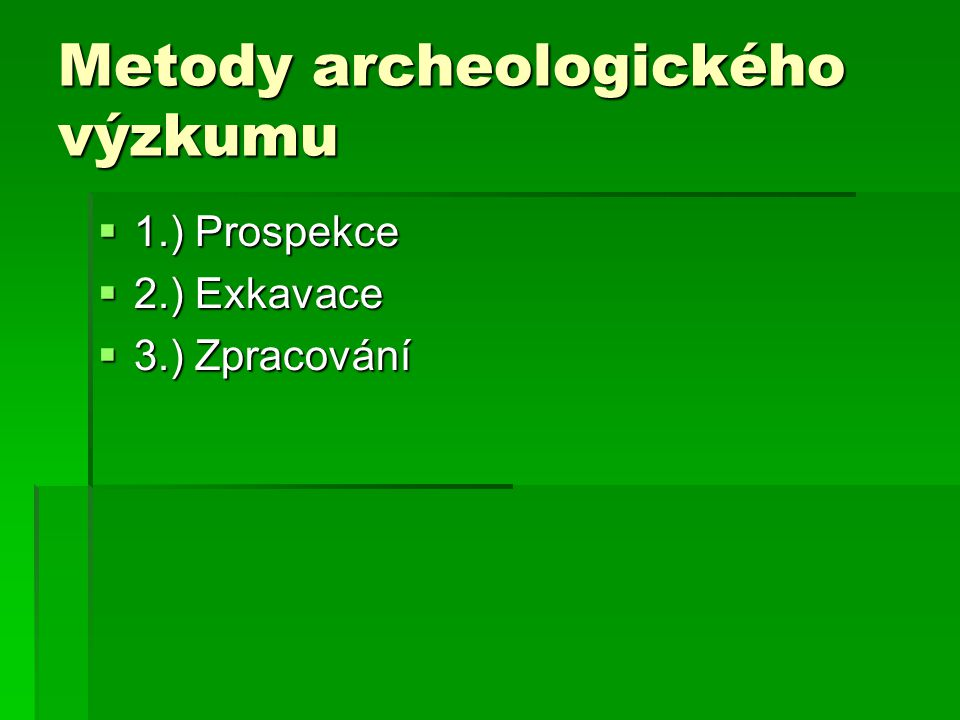 Metody archeologického výzkumu  1.) Prospekce  2.) Exkavace  3.) Zpracování