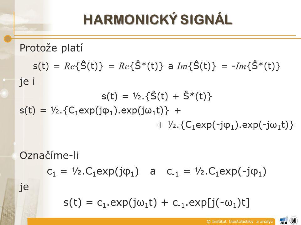 © Institut biostatistiky a analýz Protože platí s(t) = Re {Ŝ(t)} = Re {Ŝ*(t)} a Im {Ŝ(t)} = - Im {Ŝ*(t)} je i s(t) = ½.{Ŝ(t) + Ŝ*(t)} s(t) = ½.{C 1 exp(jφ 1 ).exp(jω 1 t)} + + ½.{C 1 exp(-jφ 1 ).exp(-jω 1 t)} Označíme-li c 1 = ½.C 1 exp(jφ 1 ) a c -1 = ½.C 1 exp(-jφ 1 ) je s(t) = c 1.exp(jω 1 t) + c -1.exp[j(-ω 1 )t] HARMONICKÝ SIGNÁL