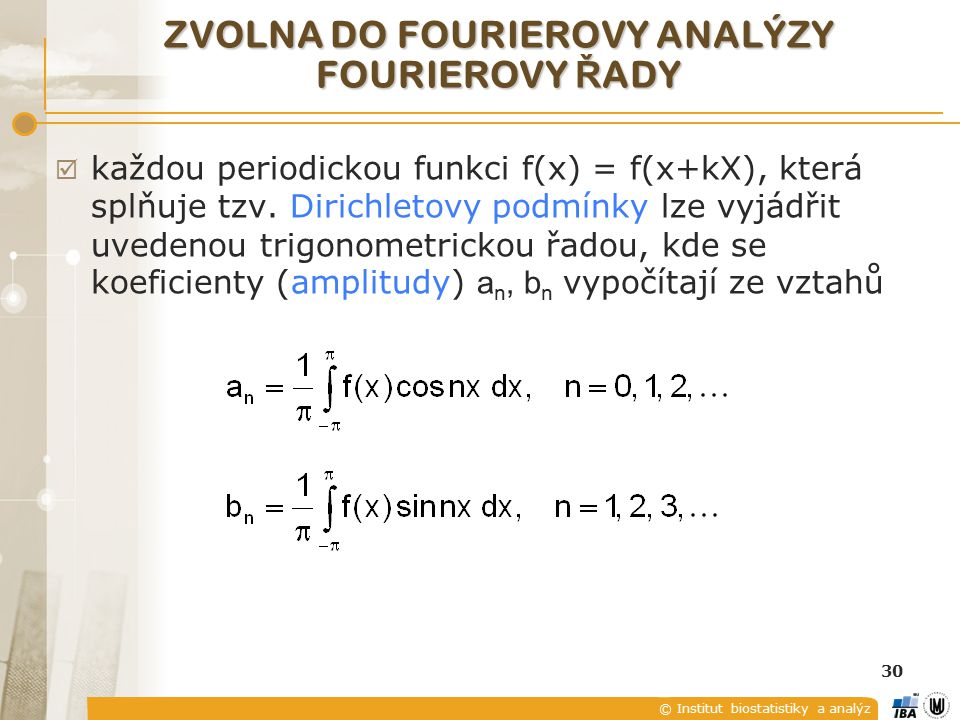 © Institut biostatistiky a analýz 30 ZVOLNA DO FOURIEROVY ANALÝZY FOURIEROVY Ř ADY  každou periodickou funkci f(x) = f(x+kX), která splňuje tzv.